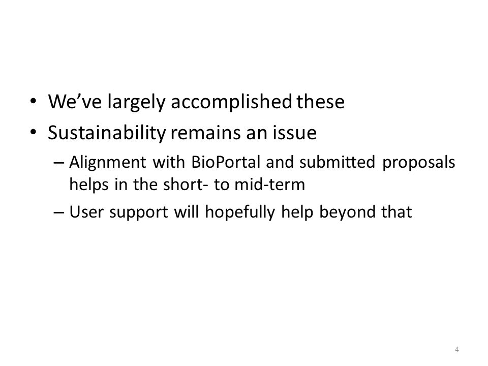 Weve largely accomplished these Sustainability remains an issue – Alignment with BioPortal and submitted proposals helps in the short- to mid-term – User support will hopefully help beyond that 4