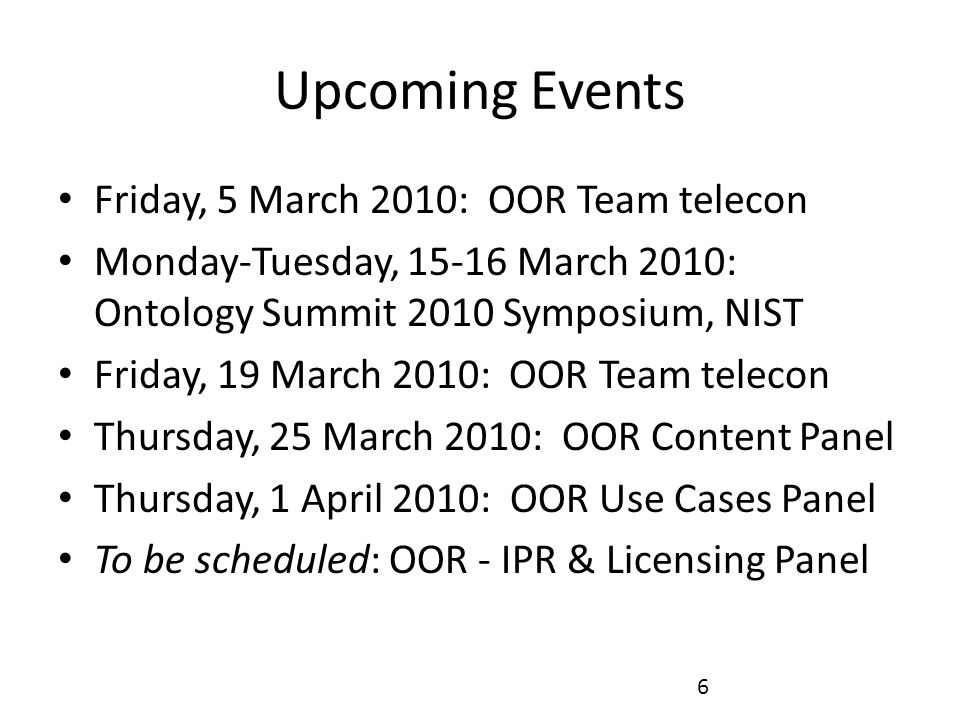 6 Upcoming Events Friday, 5 March 2010: OOR Team telecon Monday-Tuesday, 15-16 March 2010: Ontology Summit 2010 Symposium, NIST Friday, 19 March 2010: OOR Team telecon Thursday, 25 March 2010: OOR Content Panel Thursday, 1 April 2010: OOR Use Cases Panel To be scheduled: OOR - IPR & Licensing Panel
