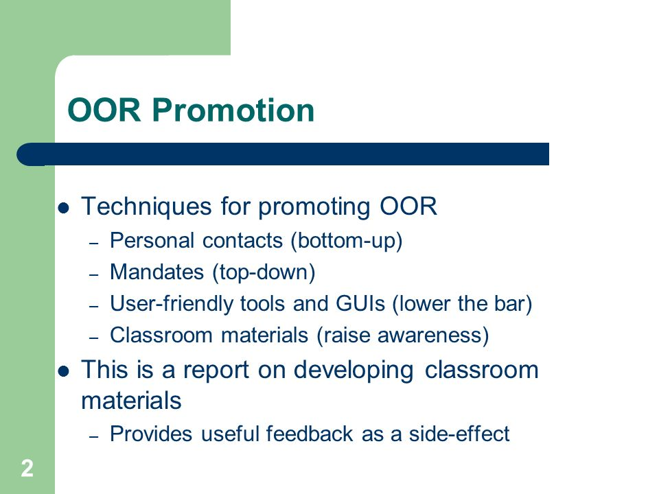 2 OOR Promotion Techniques for promoting OOR – Personal contacts (bottom-up) – Mandates (top-down) – User-friendly tools and GUIs (lower the bar) – Classroom materials (raise awareness) This is a report on developing classroom materials – Provides useful feedback as a side-effect