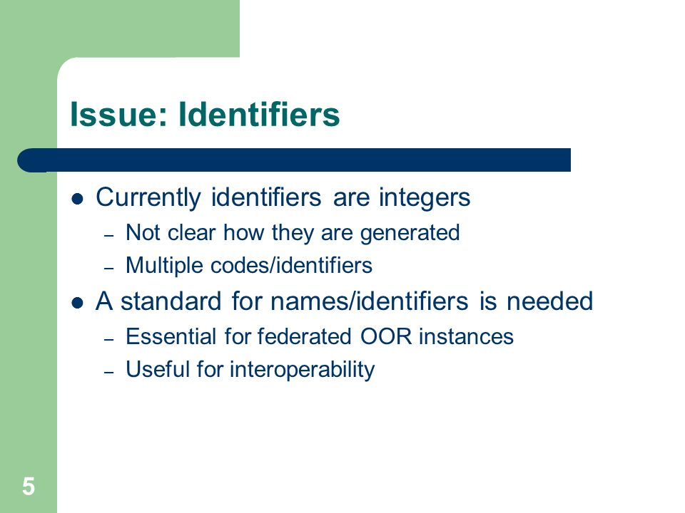 5 Issue: Identifiers Currently identifiers are integers – Not clear how they are generated – Multiple codes/identifiers A standard for names/identifiers is needed – Essential for federated OOR instances – Useful for interoperability