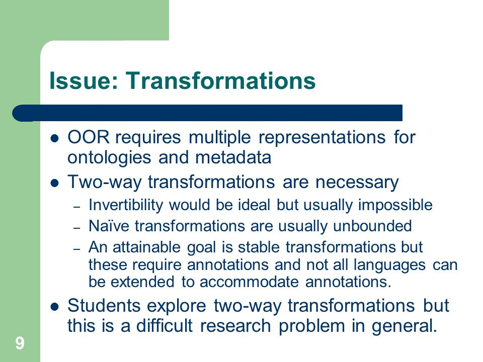 9 Issue: Transformations OOR requires multiple representations for ontologies and metadata Two-way transformations are necessary – Invertibility would be ideal but usually impossible – Naïve transformations are usually unbounded – An attainable goal is stable transformations but these require annotations and not all languages can be extended to accommodate annotations.