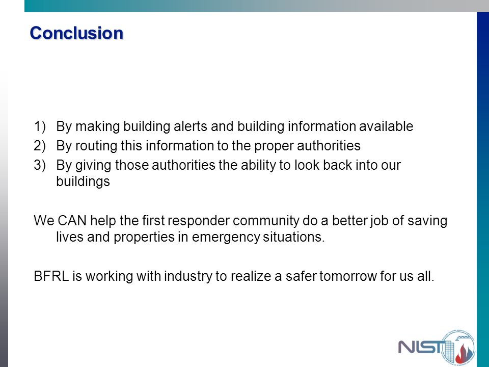 Conclusion 1) 1)By making building alerts and building information available 2) 2)By routing this information to the proper authorities 3) 3)By giving those authorities the ability to look back into our buildings We CAN help the first responder community do a better job of saving lives and properties in emergency situations.
