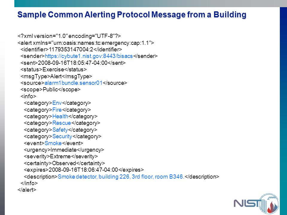 Sample Common Alerting Protocol Message from a Building 1179353147004:2 https://cybute1.nist.gov:8443/bisacs 2008-09-16T18:05:47-04:00 Exercise Alert alarm1bundle.sensor01 Public Env Fire Health Rescue Safety Security Smoke Immediate Extreme Observed 2008-09-16T18:06:47-04:00 Smoke detector, building 226, 3rd floor, room B346.
