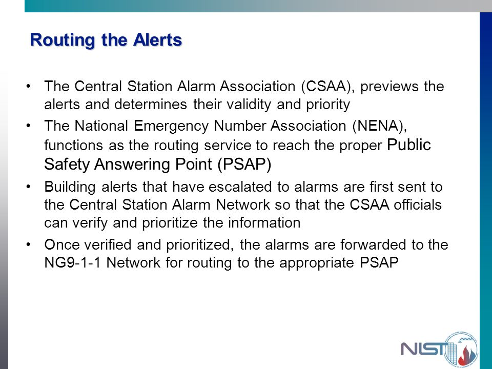 Routing the Alerts The Central Station Alarm Association (CSAA), previews the alerts and determines their validity and priority The National Emergency Number Association (NENA), functions as the routing service to reach the proper Public Safety Answering Point (PSAP) Building alerts that have escalated to alarms are first sent to the Central Station Alarm Network so that the CSAA officials can verify and prioritize the information Once verified and prioritized, the alarms are forwarded to the NG9-1-1 Network for routing to the appropriate PSAP