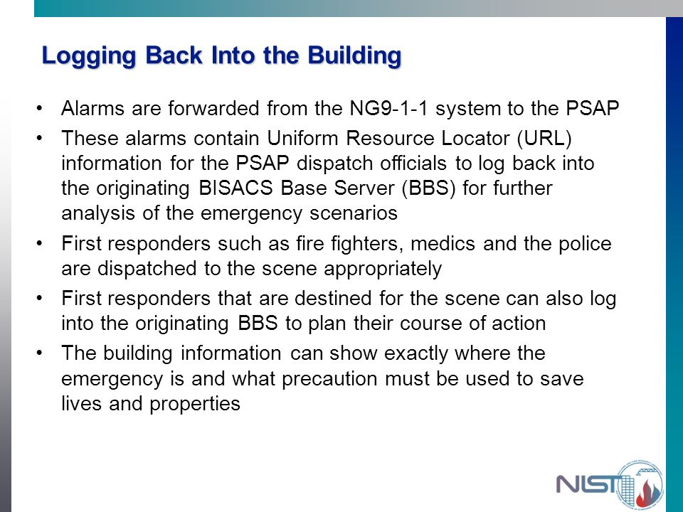 Logging Back Into the Building Alarms are forwarded from the NG9-1-1 system to the PSAP These alarms contain Uniform Resource Locator (URL) information for the PSAP dispatch officials to log back into the originating BISACS Base Server (BBS) for further analysis of the emergency scenarios First responders such as fire fighters, medics and the police are dispatched to the scene appropriately First responders that are destined for the scene can also log into the originating BBS to plan their course of action The building information can show exactly where the emergency is and what precaution must be used to save lives and properties