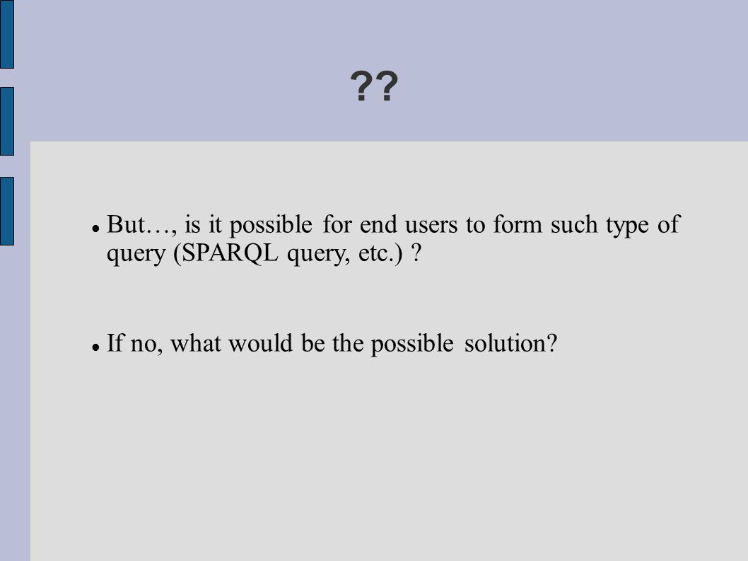 . But…, is it possible for end users to form such type of query (SPARQL query, etc.) .