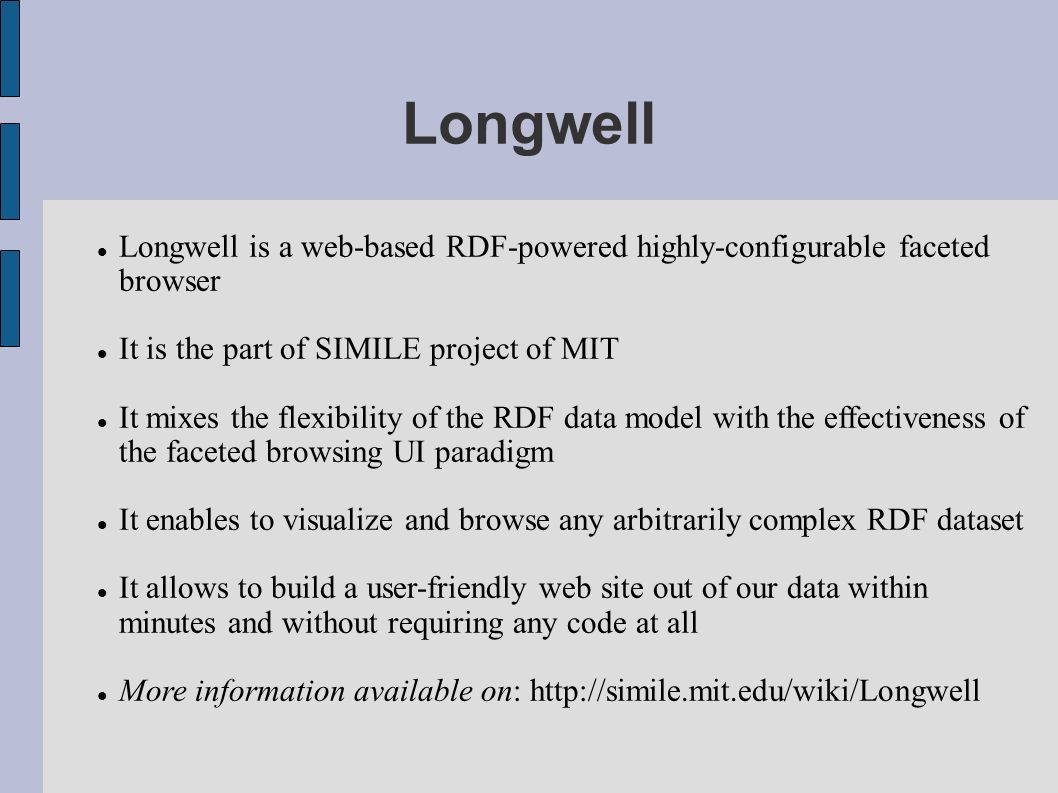 Longwell Longwell is a web-based RDF-powered highly-configurable faceted browser It is the part of SIMILE project of MIT It mixes the flexibility of the RDF data model with the effectiveness of the faceted browsing UI paradigm It enables to visualize and browse any arbitrarily complex RDF dataset It allows to build a user-friendly web site out of our data within minutes and without requiring any code at all More information available on: http://simile.mit.edu/wiki/Longwell