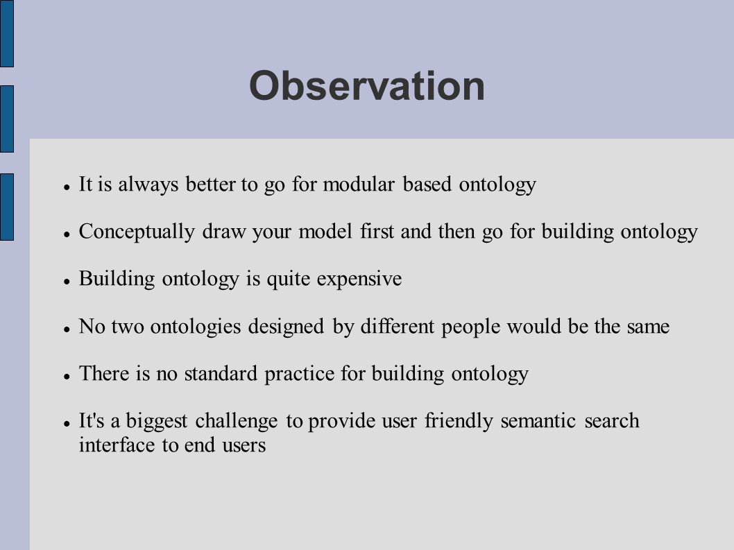 Observation It is always better to go for modular based ontology Conceptually draw your model first and then go for building ontology Building ontology is quite expensive No two ontologies designed by different people would be the same There is no standard practice for building ontology It s a biggest challenge to provide user friendly semantic search interface to end users