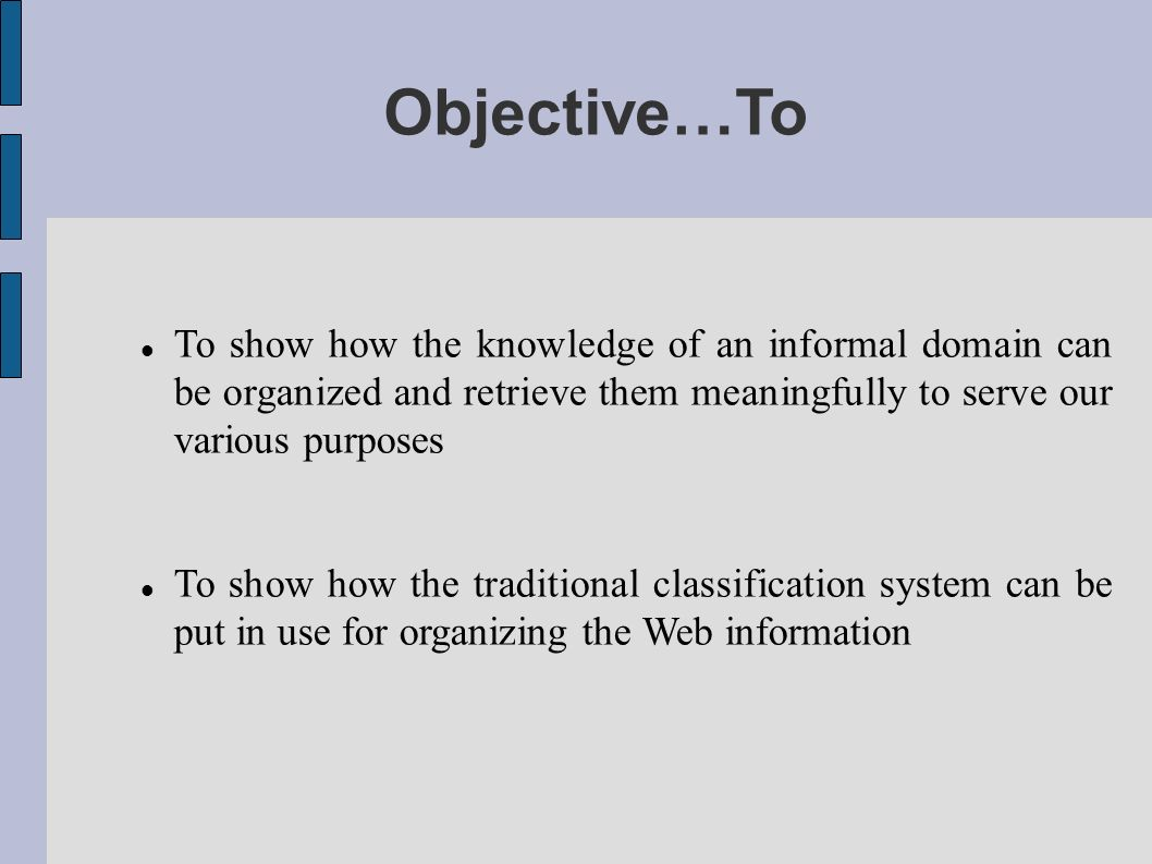 Objective…To To show how the knowledge of an informal domain can be organized and retrieve them meaningfully to serve our various purposes To show how the traditional classification system can be put in use for organizing the Web information