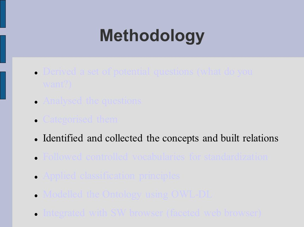 Methodology Derived a set of potential questions (what do you want ) Analysed the questions Categorised them Identified and collected the concepts and built relations Followed controlled vocabularies for standardization Applied classification principles Modelled the Ontology using OWL-DL Integrated with SW browser (faceted web browser)