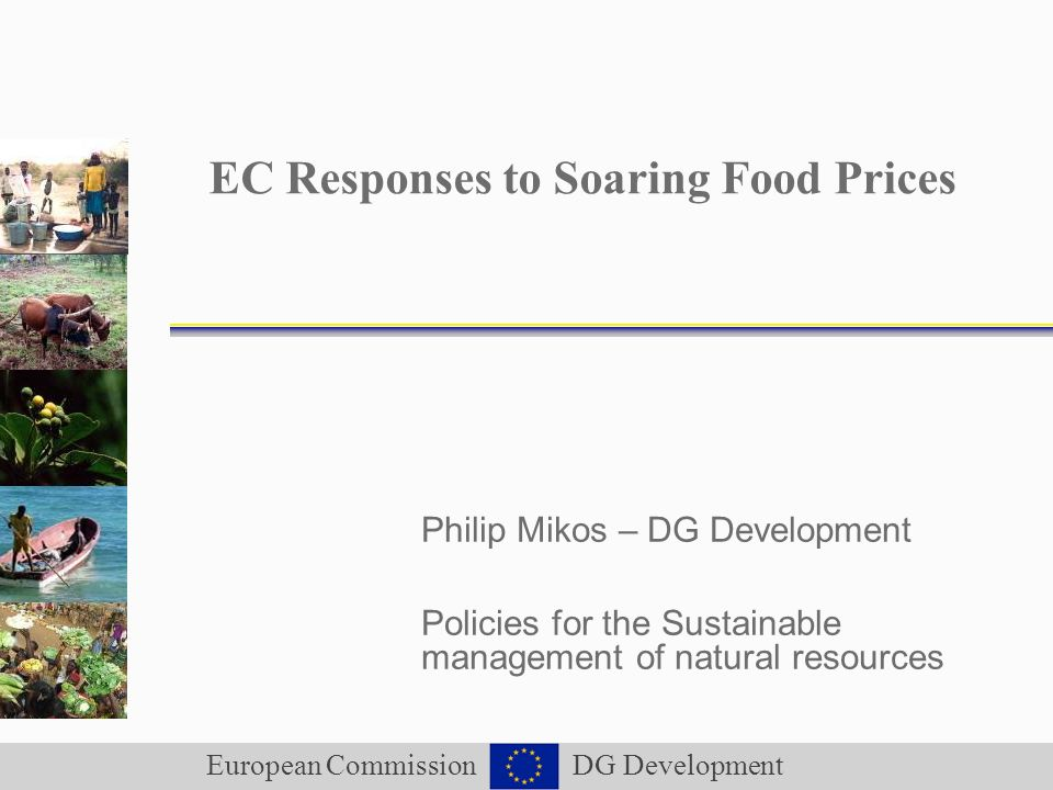 European Commission DG Development EC Responses to Soaring Food Prices Philip Mikos – DG Development Policies for the Sustainable management of natural resources