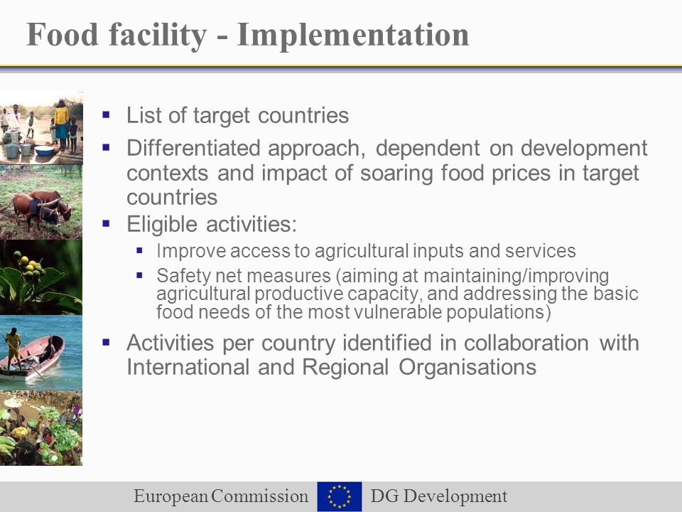 European Commission DG Development Food facility - Implementation List of target countries Differentiated approach, dependent on development contexts and impact of soaring food prices in target countries Eligible activities: Improve access to agricultural inputs and services Safety net measures (aiming at maintaining/improving agricultural productive capacity, and addressing the basic food needs of the most vulnerable populations) Activities per country identified in collaboration with International and Regional Organisations