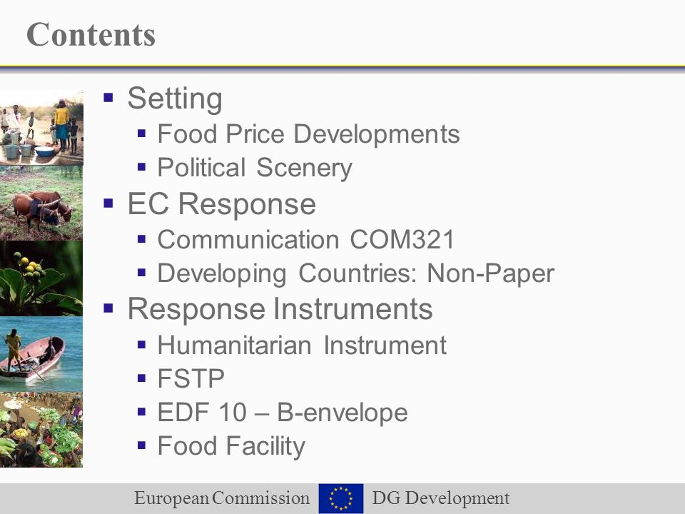 European Commission DG Development Contents Setting Food Price Developments Political Scenery EC Response Communication COM321 Developing Countries: Non-Paper Response Instruments Humanitarian Instrument FSTP EDF 10 – B-envelope Food Facility