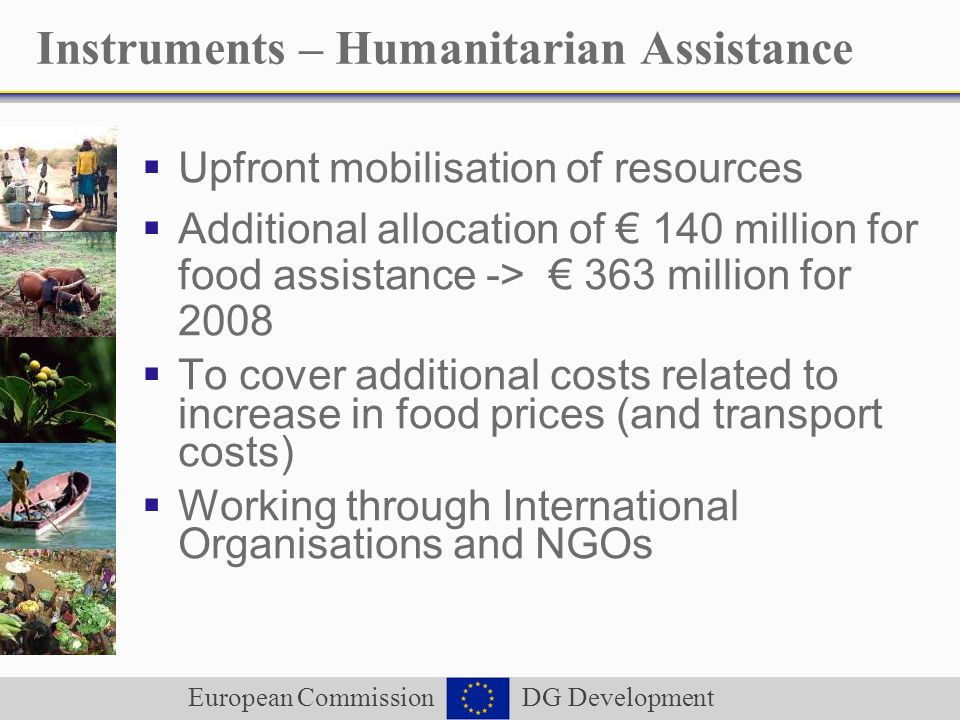 European Commission DG Development Instruments – Humanitarian Assistance Upfront mobilisation of resources Additional allocation of 140 million for food assistance -> 363 million for 2008 To cover additional costs related to increase in food prices (and transport costs) Working through International Organisations and NGOs