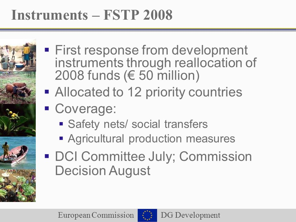 European Commission DG Development Instruments – FSTP 2008 First response from development instruments through reallocation of 2008 funds ( 50 million) Allocated to 12 priority countries Coverage: Safety nets/ social transfers Agricultural production measures DCI Committee July; Commission Decision August