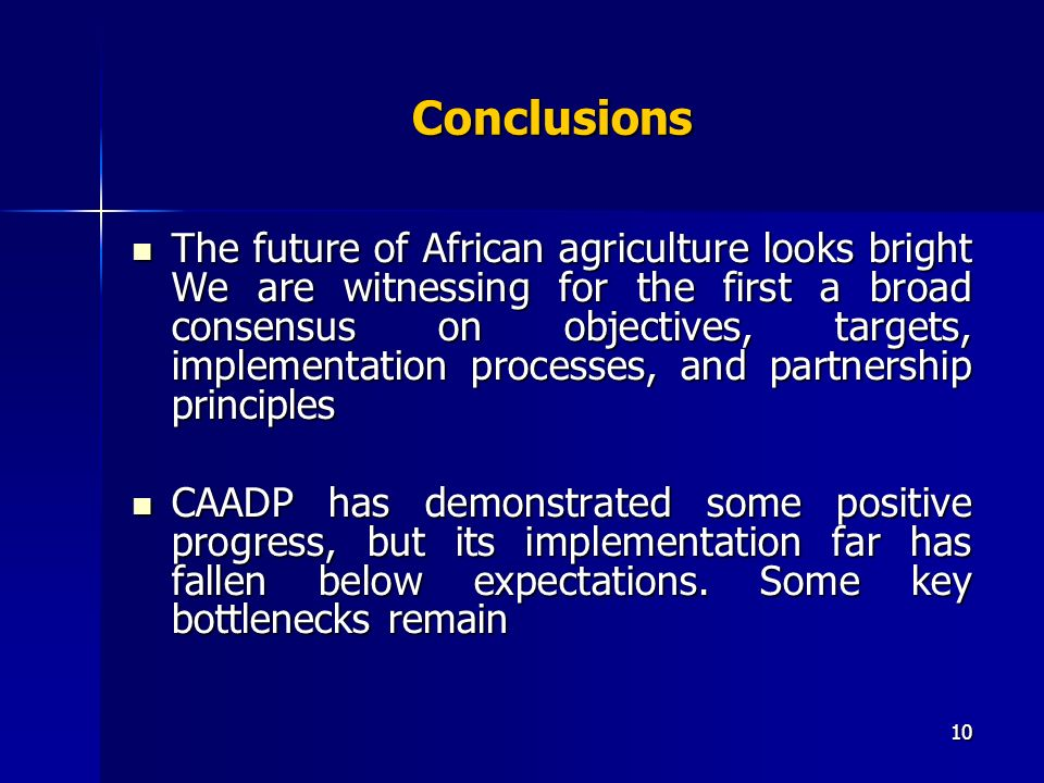 10 Conclusions The future of African agriculture looks bright We are witnessing for the first a broad consensus on objectives, targets, implementation processes, and partnership principles The future of African agriculture looks bright We are witnessing for the first a broad consensus on objectives, targets, implementation processes, and partnership principles CAADP has demonstrated some positive progress, but its implementation far has fallen below expectations.
