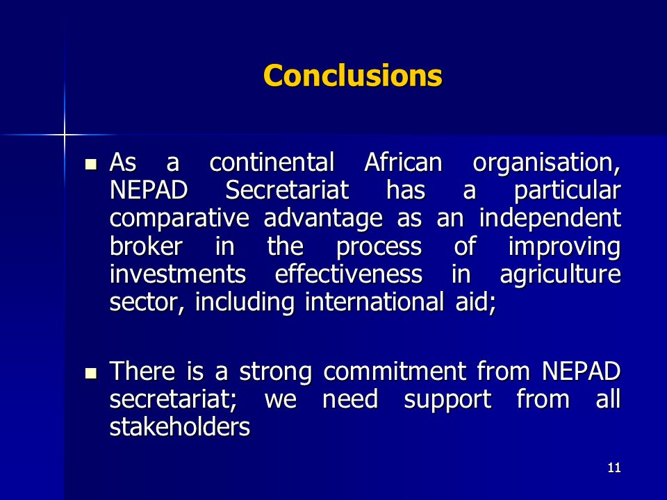 11 Conclusions As a continental African organisation, NEPAD Secretariat has a particular comparative advantage as an independent broker in the process of improving investments effectiveness in agriculture sector, including international aid; As a continental African organisation, NEPAD Secretariat has a particular comparative advantage as an independent broker in the process of improving investments effectiveness in agriculture sector, including international aid; There is a strong commitment from NEPAD secretariat; we need support from all stakeholders There is a strong commitment from NEPAD secretariat; we need support from all stakeholders