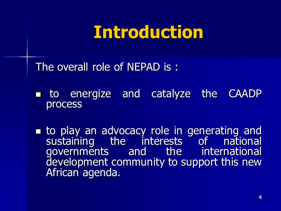 4 Introduction The overall role of NEPAD is : to energize and catalyze the CAADP process to energize and catalyze the CAADP process to play an advocacy role in generating and sustaining the interests of national governments and the international development community to support this new African agenda.
