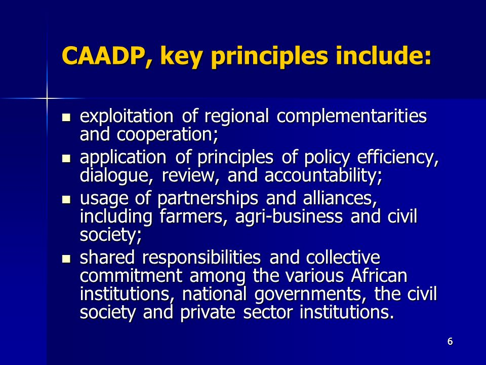 6 CAADP, key principles include: exploitation of regional complementarities and cooperation; exploitation of regional complementarities and cooperation; application of principles of policy efficiency, dialogue, review, and accountability; application of principles of policy efficiency, dialogue, review, and accountability; usage of partnerships and alliances, including farmers, agri-business and civil society; usage of partnerships and alliances, including farmers, agri-business and civil society; shared responsibilities and collective commitment among the various African institutions, national governments, the civil society and private sector institutions.