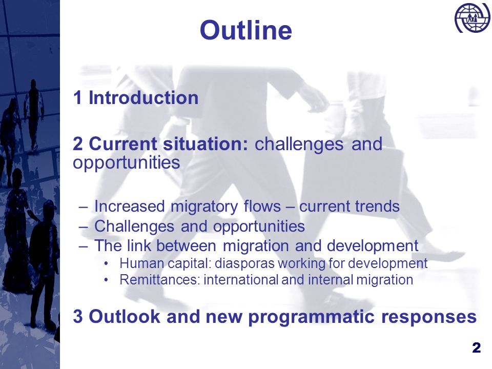 2 Outline 1 Introduction 2 Current situation: challenges and opportunities –Increased migratory flows – current trends –Challenges and opportunities –The link between migration and development Human capital: diasporas working for development Remittances: international and internal migration 3 Outlook and new programmatic responses