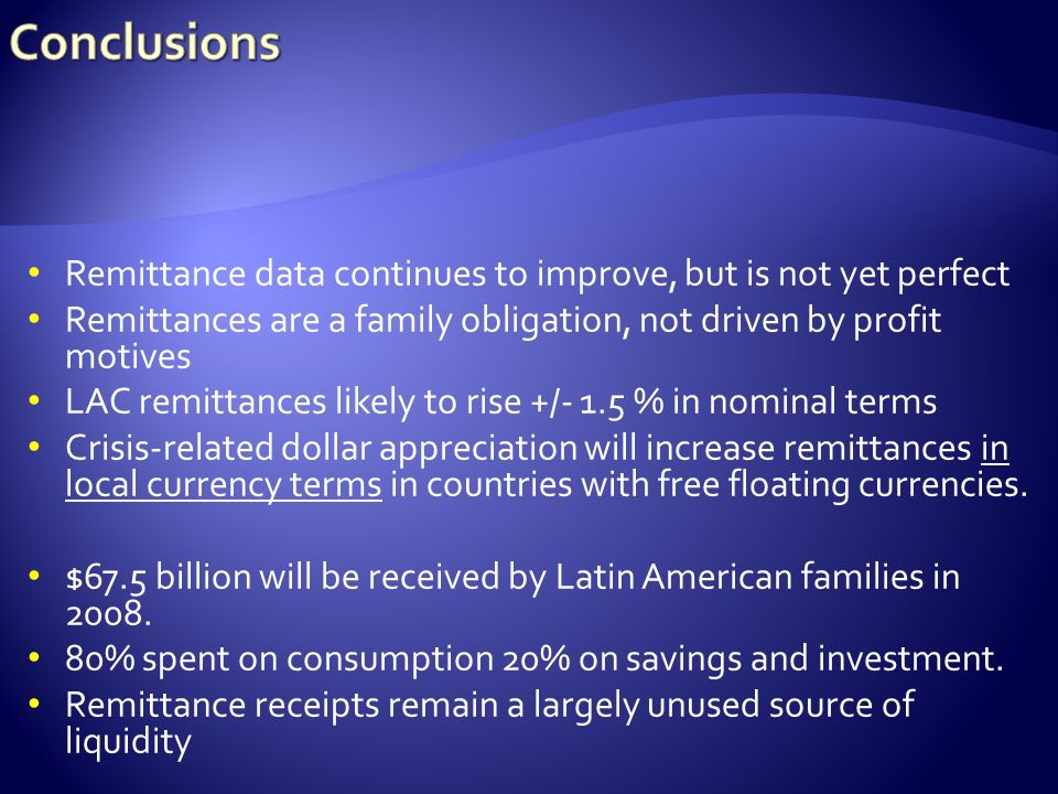 Remittance data continues to improve, but is not yet perfect Remittances are a family obligation, not driven by profit motives LAC remittances likely to rise +/- 1.5 % in nominal terms Crisis-related dollar appreciation will increase remittances in local currency terms in countries with free floating currencies.