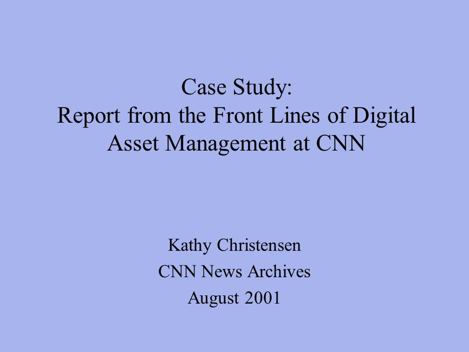 Case Study: Report from the Front Lines of Digital Asset Management at CNN Kathy Christensen CNN News Archives August 2001