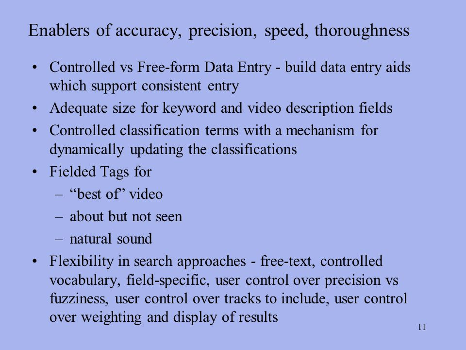 11 Enablers of accuracy, precision, speed, thoroughness Controlled vs Free-form Data Entry - build data entry aids which support consistent entry Adequate size for keyword and video description fields Controlled classification terms with a mechanism for dynamically updating the classifications Fielded Tags for –best of video –about but not seen –natural sound Flexibility in search approaches - free-text, controlled vocabulary, field-specific, user control over precision vs fuzziness, user control over tracks to include, user control over weighting and display of results