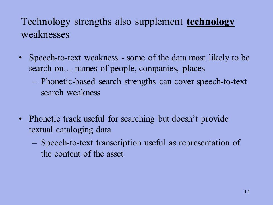 14 Technology strengths also supplement technology weaknesses Speech-to-text weakness - some of the data most likely to be search on… names of people, companies, places –Phonetic-based search strengths can cover speech-to-text search weakness Phonetic track useful for searching but doesnt provide textual cataloging data –Speech-to-text transcription useful as representation of the content of the asset