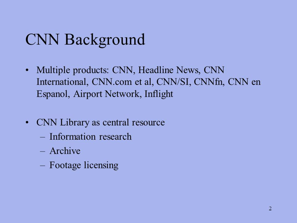2 CNN Background Multiple products: CNN, Headline News, CNN International, CNN.com et al, CNN/SI, CNNfn, CNN en Espanol, Airport Network, Inflight CNN Library as central resource –Information research –Archive –Footage licensing