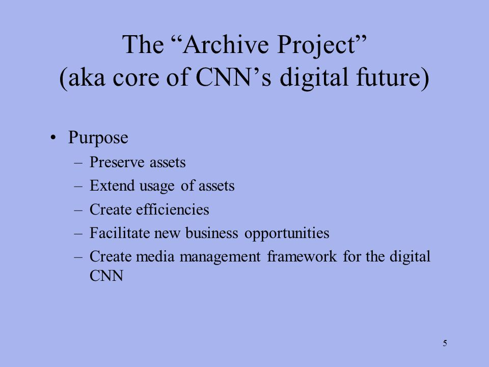 5 The Archive Project (aka core of CNNs digital future) Purpose –Preserve assets –Extend usage of assets –Create efficiencies –Facilitate new business opportunities –Create media management framework for the digital CNN