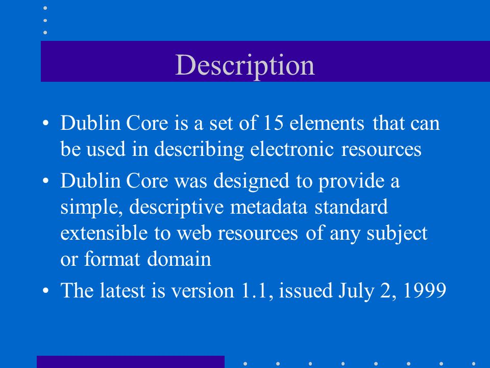 Description Dublin Core is a set of 15 elements that can be used in describing electronic resources Dublin Core was designed to provide a simple, descriptive metadata standard extensible to web resources of any subject or format domain The latest is version 1.1, issued July 2, 1999