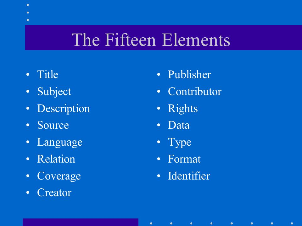 The Fifteen Elements Title Subject Description Source Language Relation Coverage Creator Publisher Contributor Rights Data Type Format Identifier