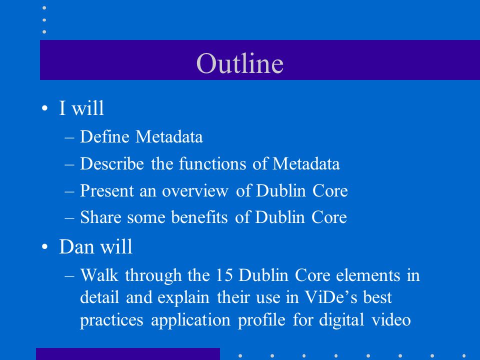 Outline I will –Define Metadata –Describe the functions of Metadata –Present an overview of Dublin Core –Share some benefits of Dublin Core Dan will –Walk through the 15 Dublin Core elements in detail and explain their use in ViDes best practices application profile for digital video