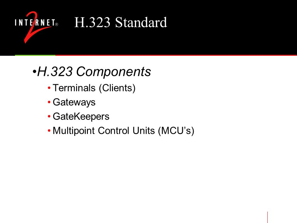H.323 Standard Version 2 added Security (H.235) –Authentication/Authorization –Integrity –Privacy –Non-Repudiation Fast call setup T.120/H.323 integration Supplementary services –Call transfer –Call diversion