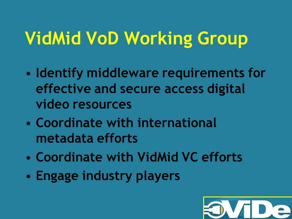VidMid VoD Working Group Identify middleware requirements for effective and secure access digital video resources Coordinate with international metadata efforts Coordinate with VidMid VC efforts Engage industry players