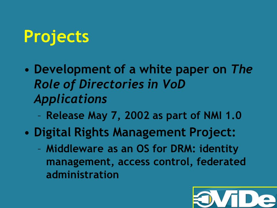 Projects Development of a white paper on The Role of Directories in VoD Applications –Release May 7, 2002 as part of NMI 1.0 Digital Rights Management Project: –Middleware as an OS for DRM: identity management, access control, federated administration