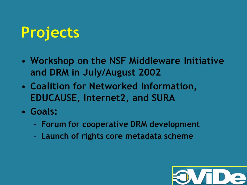 Projects Workshop on the NSF Middleware Initiative and DRM in July/August 2002 Coalition for Networked Information, EDUCAUSE, Internet2, and SURA Goals: –Forum for cooperative DRM development –Launch of rights core metadata scheme