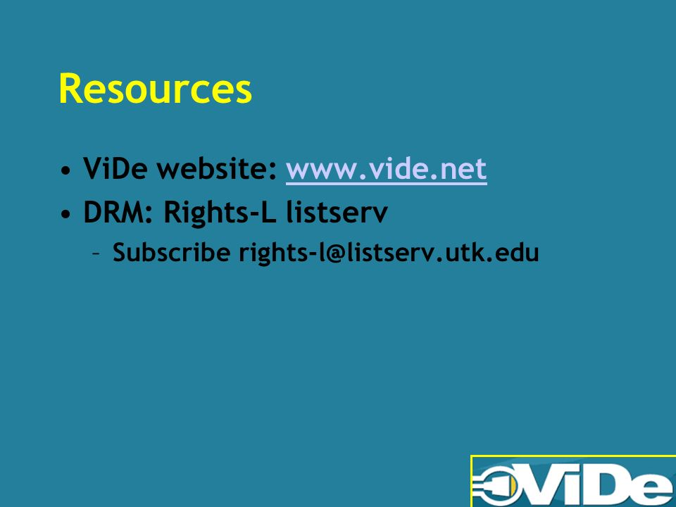 Resources ViDe website: www.vide.netwww.vide.net DRM: Rights-L listserv –Subscribe rights-l@listserv.utk.edu