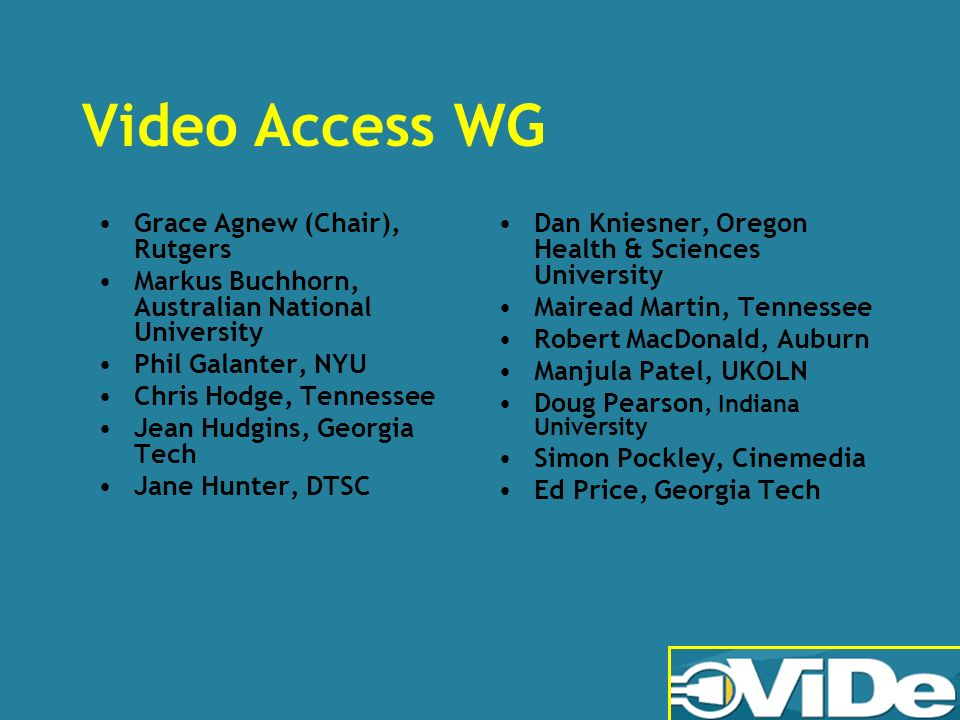 Video Access WG Grace Agnew (Chair), Rutgers Markus Buchhorn, Australian National University Phil Galanter, NYU Chris Hodge, Tennessee Jean Hudgins, Georgia Tech Jane Hunter, DTSC Dan Kniesner, Oregon Health & Sciences University Mairead Martin, Tennessee Robert MacDonald, Auburn Manjula Patel, UKOLN Doug Pearson, Indiana University Simon Pockley, Cinemedia Ed Price, Georgia Tech