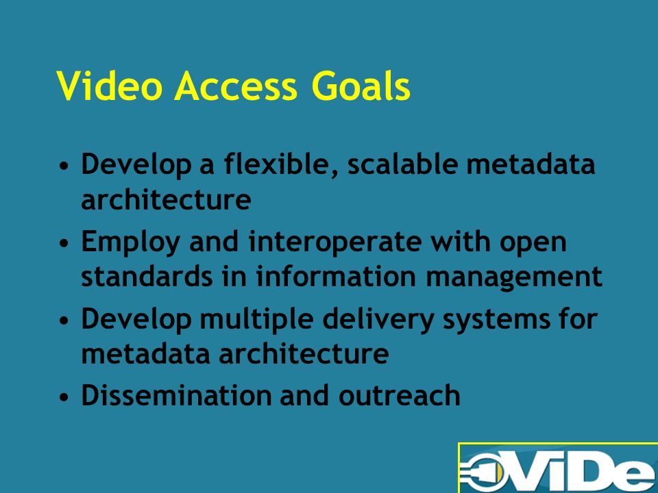 Video Access Goals Develop a flexible, scalable metadata architecture Employ and interoperate with open standards in information management Develop multiple delivery systems for metadata architecture Dissemination and outreach