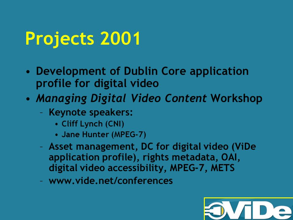 Projects 2001 Development of Dublin Core application profile for digital video Managing Digital Video Content Workshop –Keynote speakers: Cliff Lynch (CNI) Jane Hunter (MPEG-7) –Asset management, DC for digital video (ViDe application profile), rights metadata, OAI, digital video accessibility, MPEG-7, METS –www.vide.net/conferences