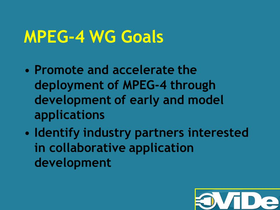 MPEG-4 WG Goals Promote and accelerate the deployment of MPEG-4 through development of early and model applications Identify industry partners interested in collaborative application development