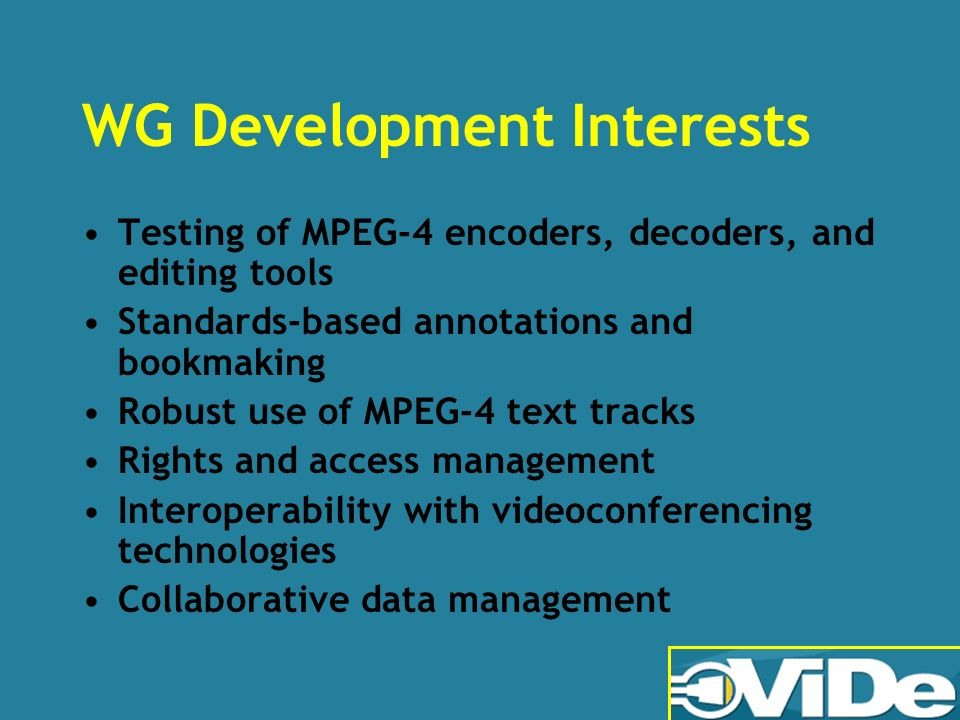 WG Development Interests Testing of MPEG-4 encoders, decoders, and editing tools Standards-based annotations and bookmaking Robust use of MPEG-4 text tracks Rights and access management Interoperability with videoconferencing technologies Collaborative data management
