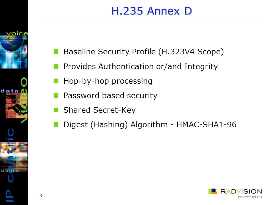 3 H.235 Annex D Baseline Security Profile (H.323V4 Scope) Provides Authentication or/and Integrity Hop-by-hop processing Password based security Shared Secret-Key Digest (Hashing) Algorithm - HMAC-SHA1-96
