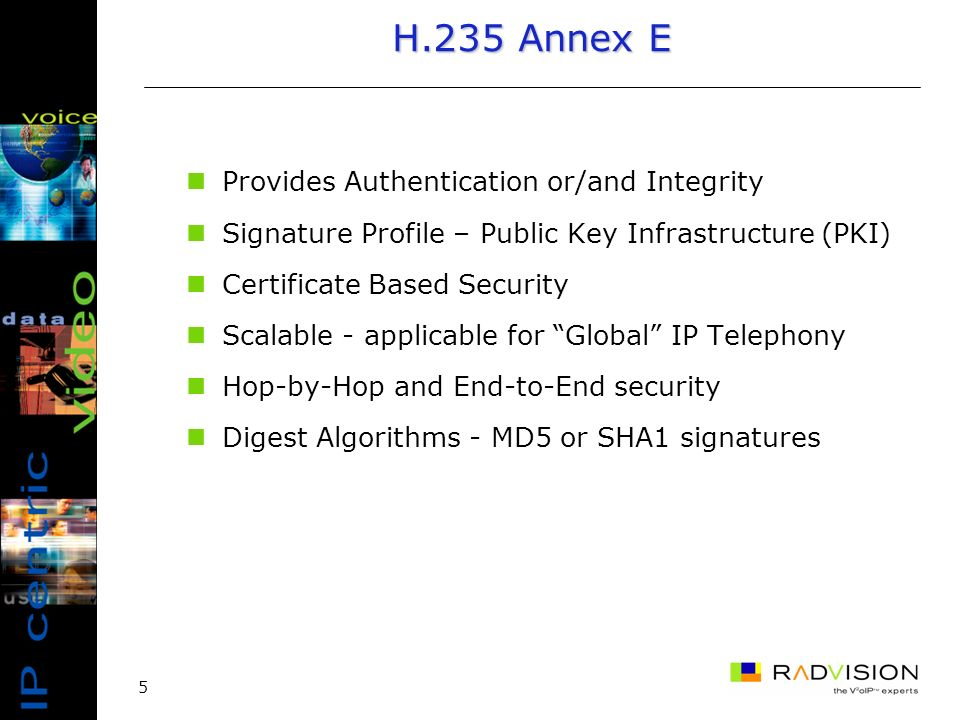 5 H.235 Annex E Provides Authentication or/and Integrity Signature Profile – Public Key Infrastructure (PKI) Certificate Based Security Scalable - applicable for Global IP Telephony Hop-by-Hop and End-to-End security Digest Algorithms - MD5 or SHA1 signatures