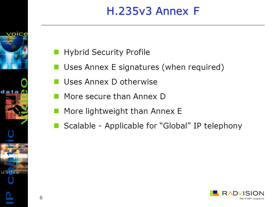 6 H.235v3 Annex F Hybrid Security Profile Uses Annex E signatures (when required) Uses Annex D otherwise More secure than Annex D More lightweight than Annex E Scalable - Applicable for Global IP telephony
