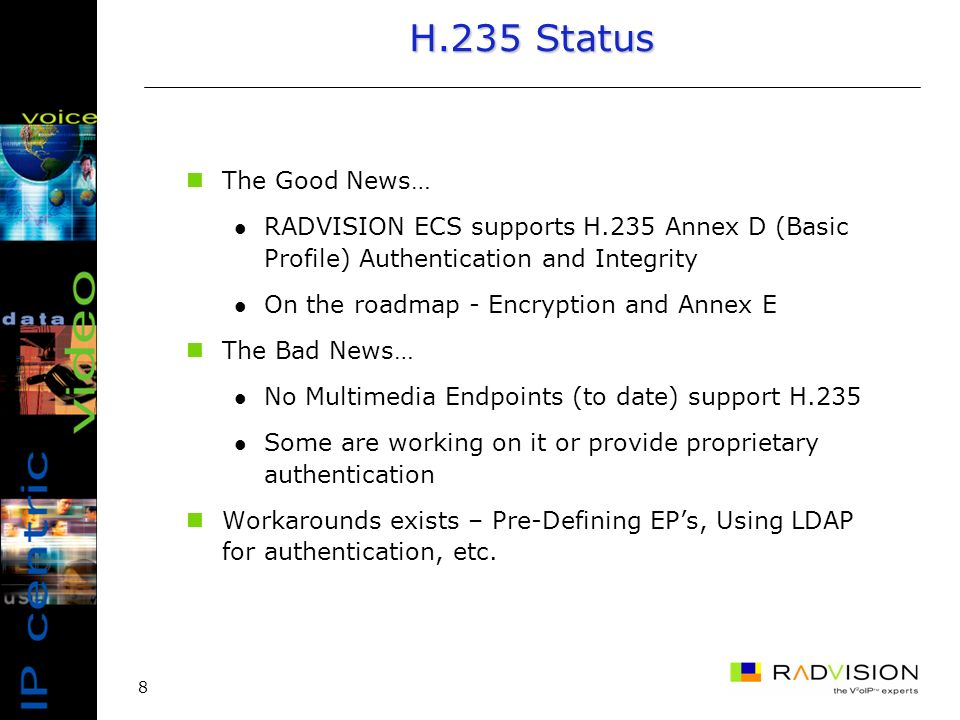 8 H.235 Status The Good News… RADVISION ECS supports H.235 Annex D (Basic Profile) Authentication and Integrity On the roadmap - Encryption and Annex E The Bad News… No Multimedia Endpoints (to date) support H.235 Some are working on it or provide proprietary authentication Workarounds exists – Pre-Defining EPs, Using LDAP for authentication, etc.