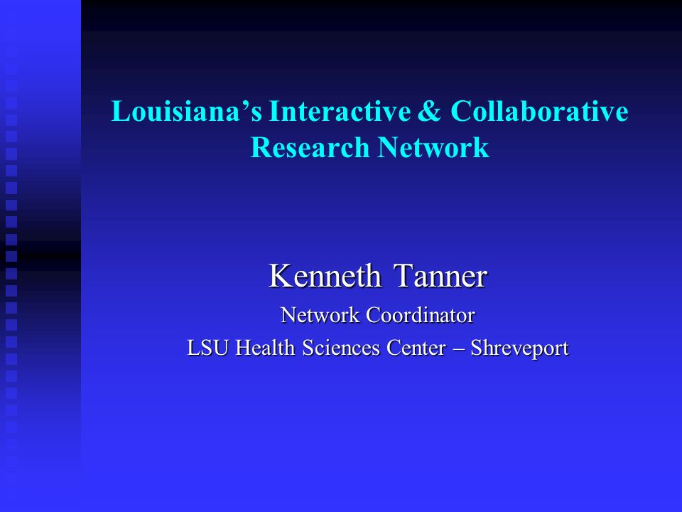 Louisianas Interactive & Collaborative Research Network Kenneth Tanner Network Coordinator LSU Health Sciences Center – Shreveport