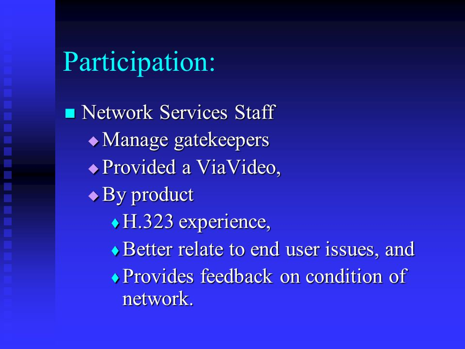 Participation: Network Services Staff Network Services Staff Manage gatekeepers Manage gatekeepers Provided a ViaVideo, Provided a ViaVideo, By product By product H.323 experience, H.323 experience, Better relate to end user issues, and Better relate to end user issues, and Provides feedback on condition of network.