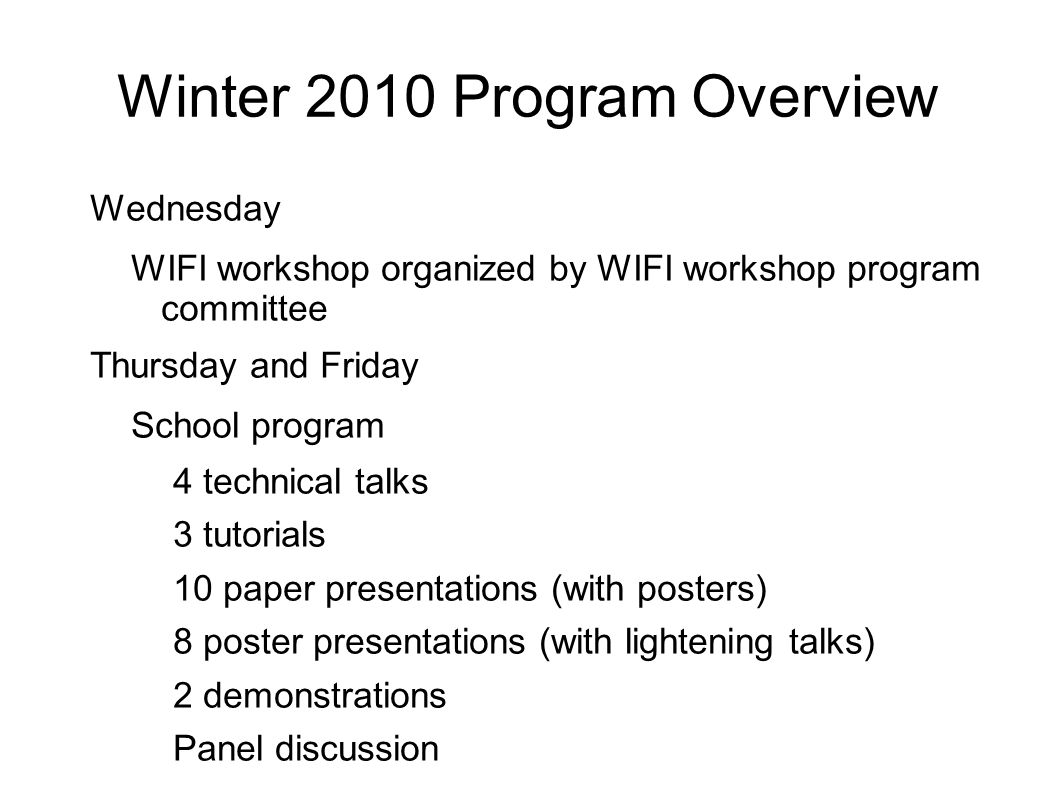 Winter 2010 Program Overview Wednesday WIFI workshop organized by WIFI workshop program committee Thursday and Friday School program 4 technical talks 3 tutorials 10 paper presentations (with posters) 8 poster presentations (with lightening talks) 2 demonstrations Panel discussion